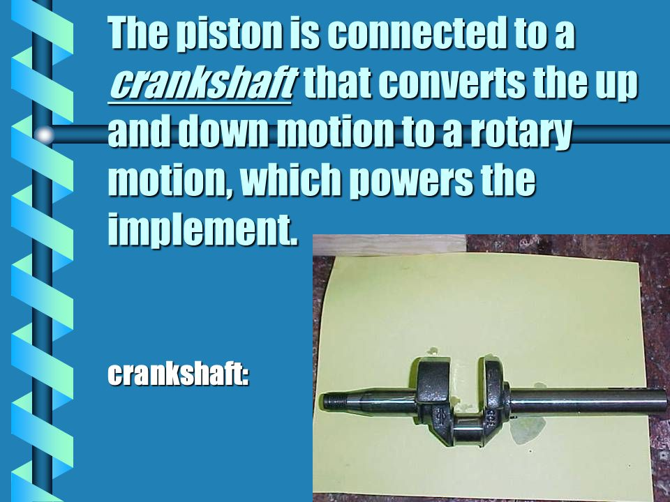 The piston is connected to a crankshaft that converts the up and down motion to a rotary motion, which powers the implement.