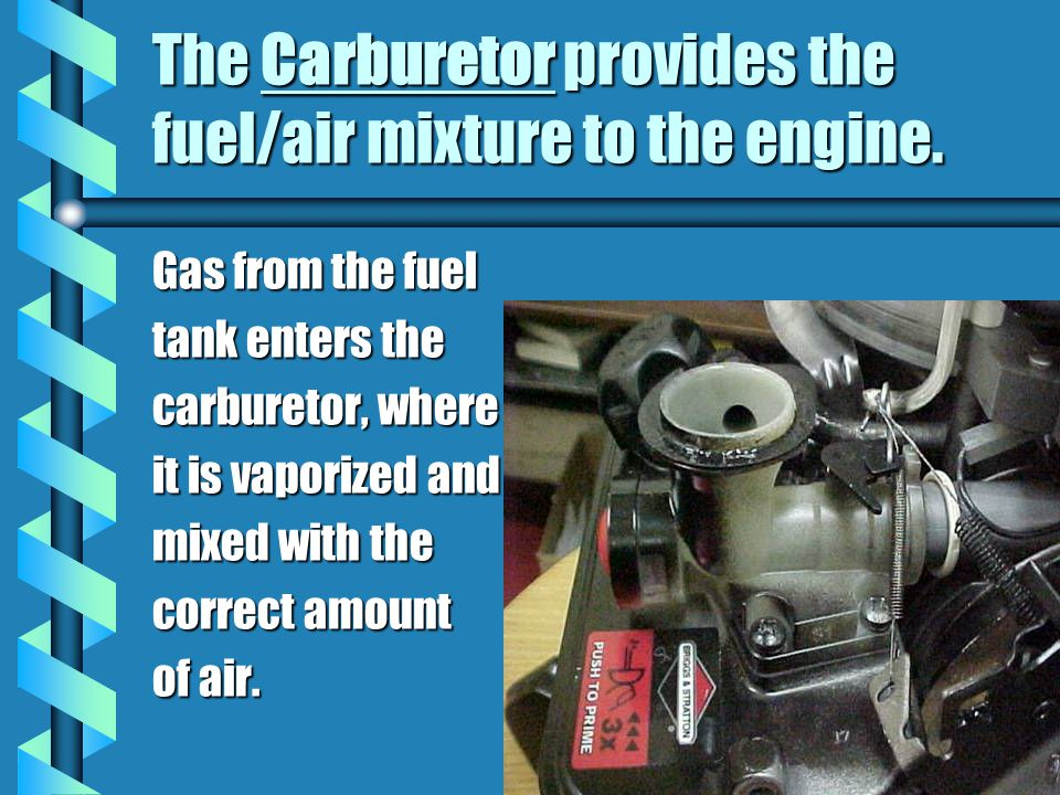 The Carburetor provides the fuel/air mixture to the engine. Gas from the fuel tank enters the carburetor, where it is vaporized and mixed with the cor