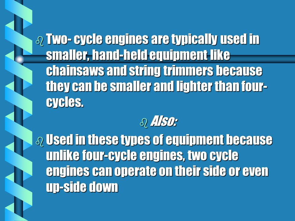b Two- cycle engines are typically used in smaller, hand-held equipment like chainsaws and string trimmers because they can be smaller and lighter tha