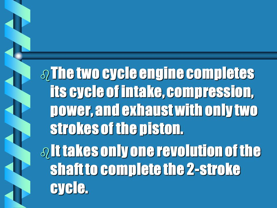 b The two cycle engine completes its cycle of intake, compression, power, and exhaust with only two strokes of the piston.