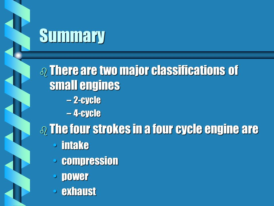 Summary b There are two major classifications of small engines –2-cycle –4-cycle b The four strokes in a four cycle engine are intakeintake compressio