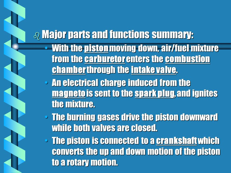 b Major parts and functions summary: With the piston moving down, air/fuel mixture from the carburetor enters the combustion chamber through the intak