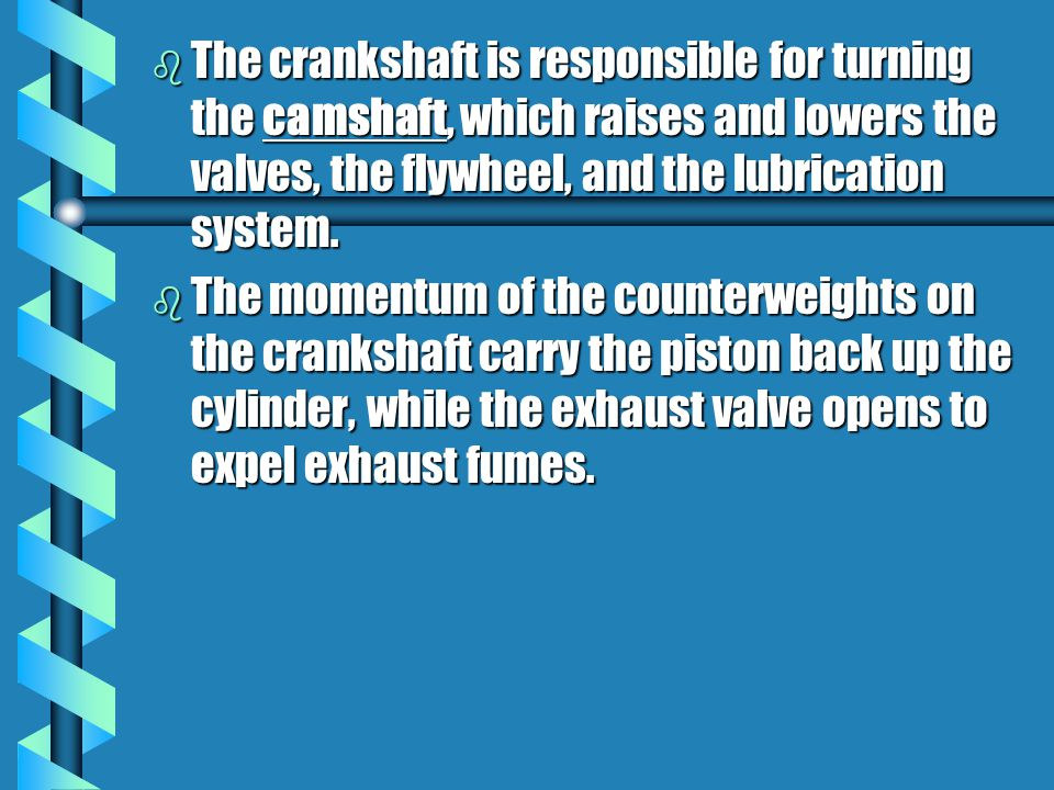 b The crankshaft is responsible for turning the camshaft, which raises and lowers the valves, the flywheel, and the lubrication system.