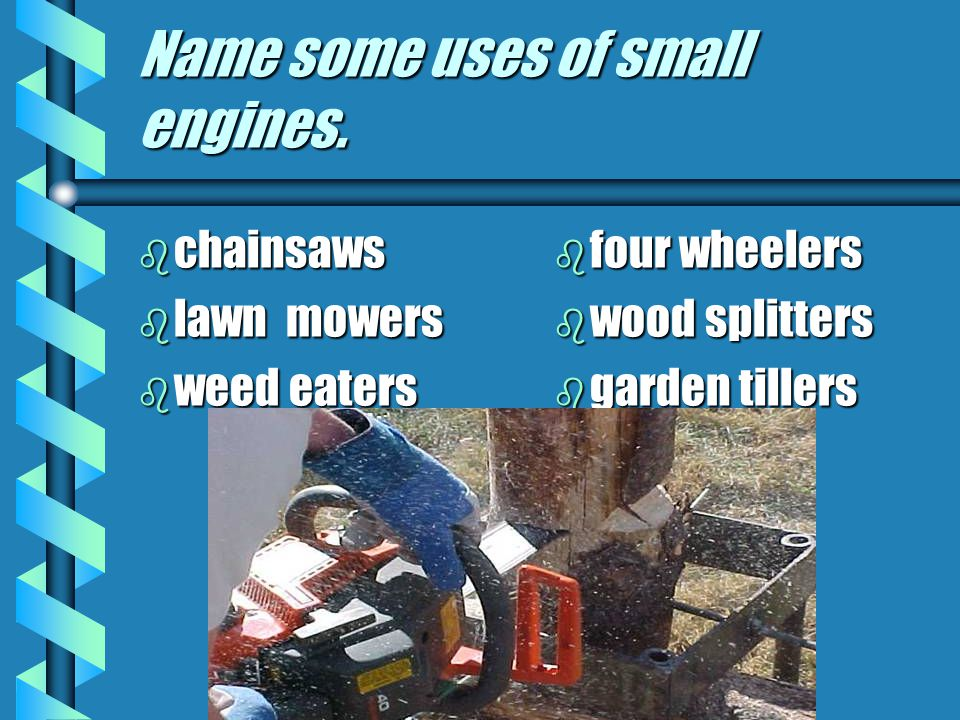 Name some uses of small engines. b chainsaws b lawn mowers b weed eaters b four wheelers b wood splitters b garden tillers