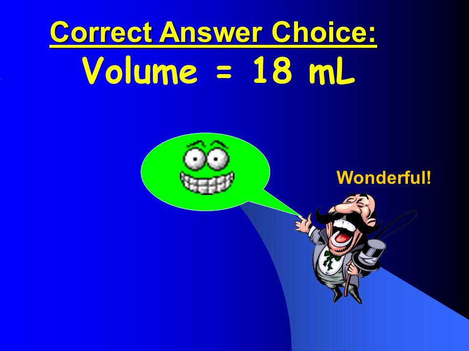 Correct Answer Choice: Correct Answer Choice: Volume = 18 mL Wonderful!