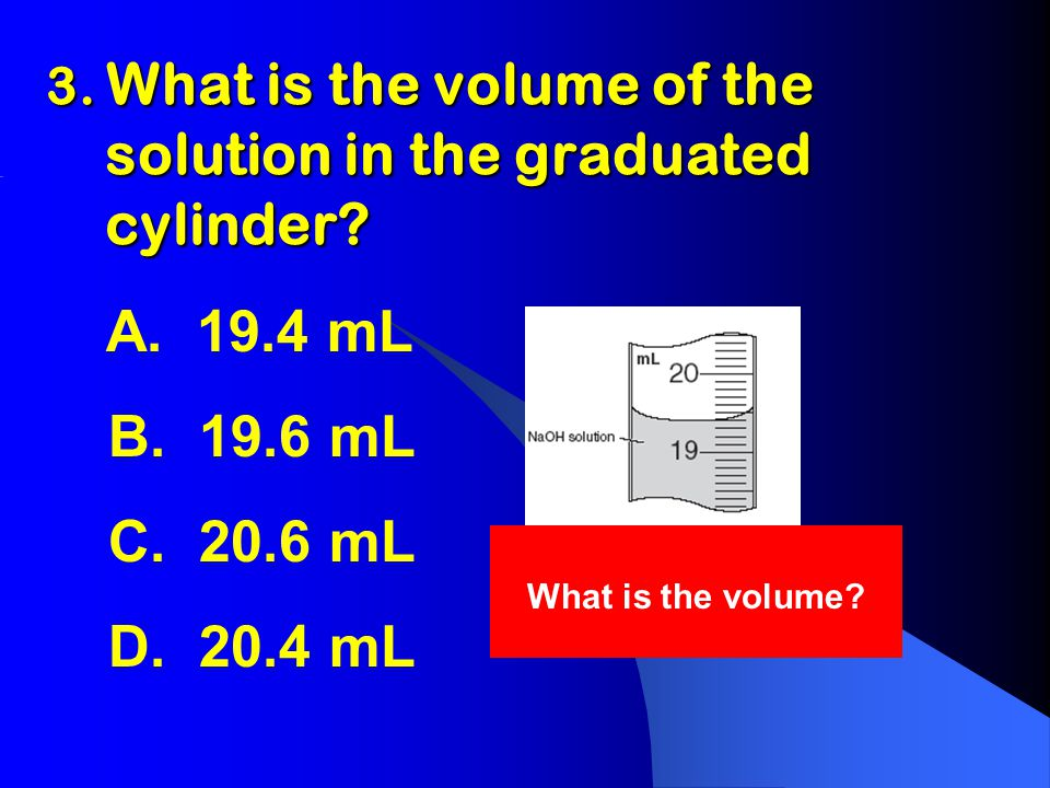 3. What is the volume of the solution in the graduated cylinder.