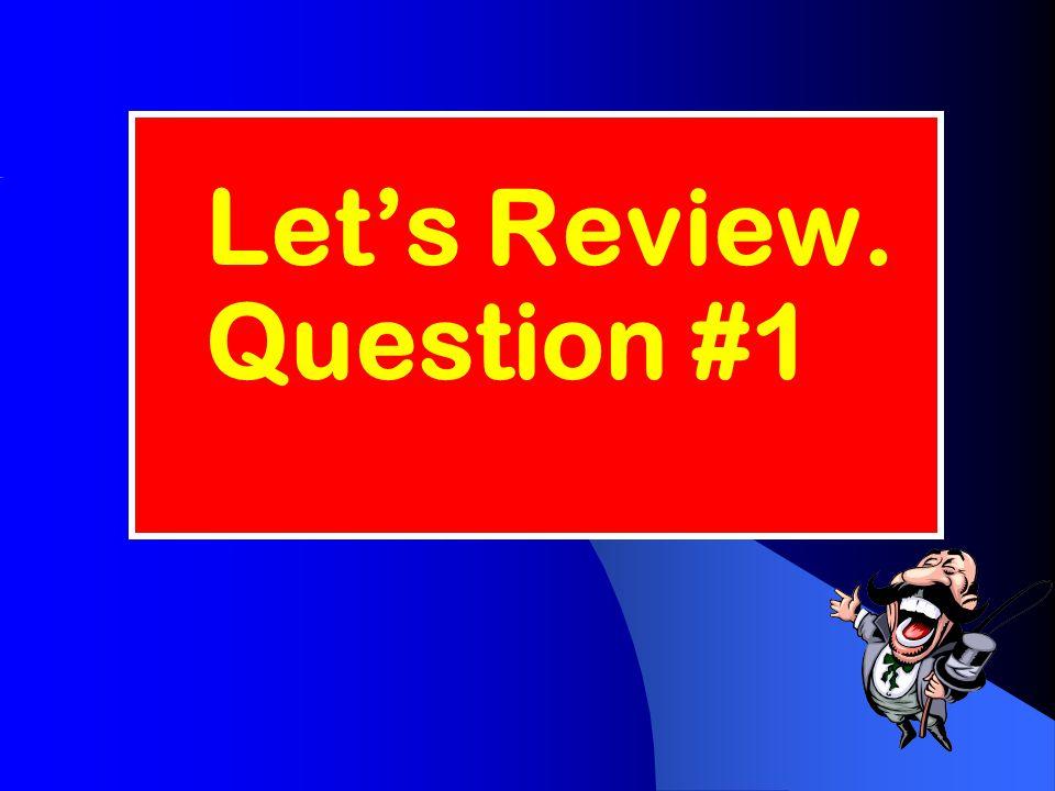 Let's Review. Question #1
