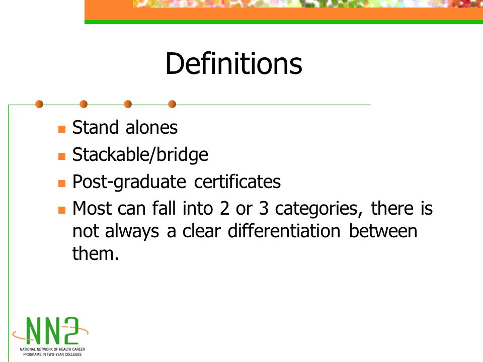 Definitions Stand alones Stackable/bridge Post-graduate certificates Most can fall into 2 or 3 categories, there is not always a clear differentiation