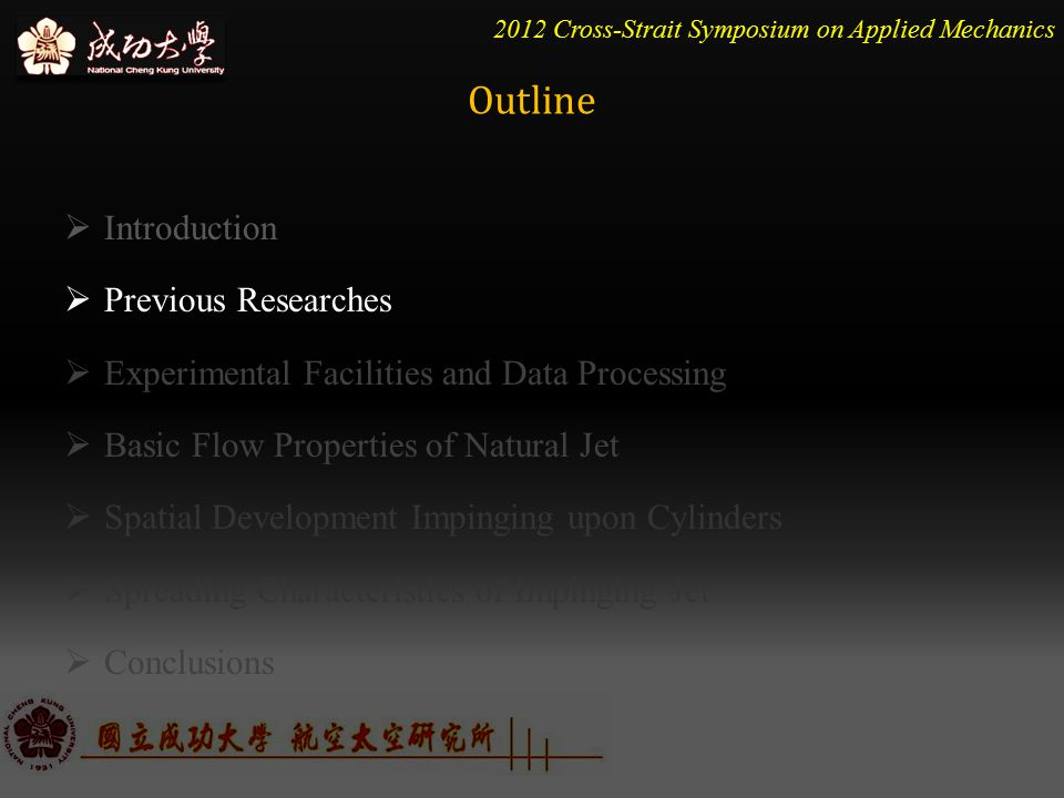 2012 Cross-Strait Symposium on Applied Mechanics  Introduction  Previous Researches  Experimental Facilities and Data Processing  Basic Flow Properties of Natural Jet  Spatial Development Impinging upon Cylinders  Spreading Characteristics of Impinging Jet  Conclusions Outline