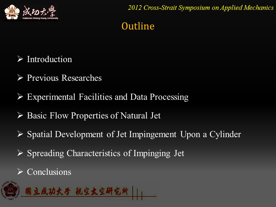 2012 Cross-Strait Symposium on Applied Mechanics  Introduction  Previous Researches  Experimental Facilities and Data Processing  Basic Flow Properties of Natural Jet  Spatial Development of Jet Impingement Upon a Cylinder  Spreading Characteristics of Impinging Jet  Conclusions Outline