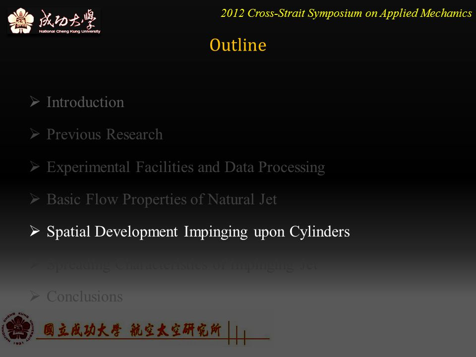 2012 Cross-Strait Symposium on Applied Mechanics  Introduction  Previous Research  Experimental Facilities and Data Processing  Basic Flow Properties of Natural Jet  Spatial Development Impinging upon Cylinders  Spreading Characteristics of Impinging Jet  Conclusions Outline