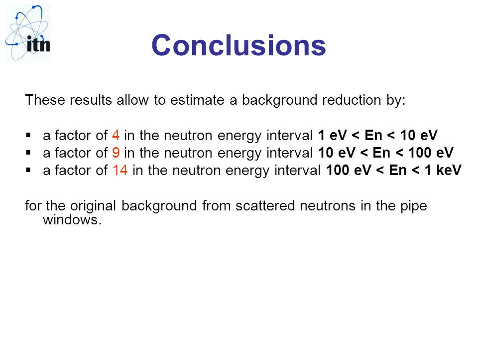 Conclusions These results allow to estimate a background reduction by:  a factor of 4 in the neutron energy interval 1 eV < En < 10 eV  a factor of 9 in the neutron energy interval 10 eV < En < 100 eV  a factor of 14 in the neutron energy interval 100 eV < En < 1 keV for the original background from scattered neutrons in the pipe windows.