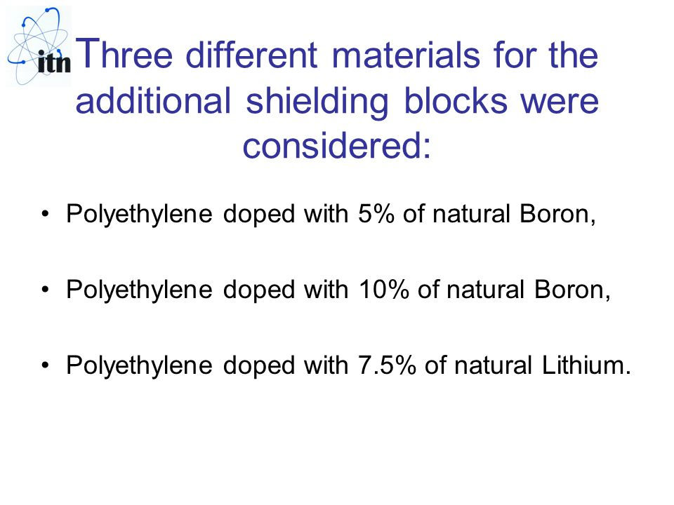 T hree different materials for the additional shielding blocks were considered: Polyethylene doped with 5% of natural Boron, Polyethylene doped with 10% of natural Boron, Polyethylene doped with 7.5% of natural Lithium.