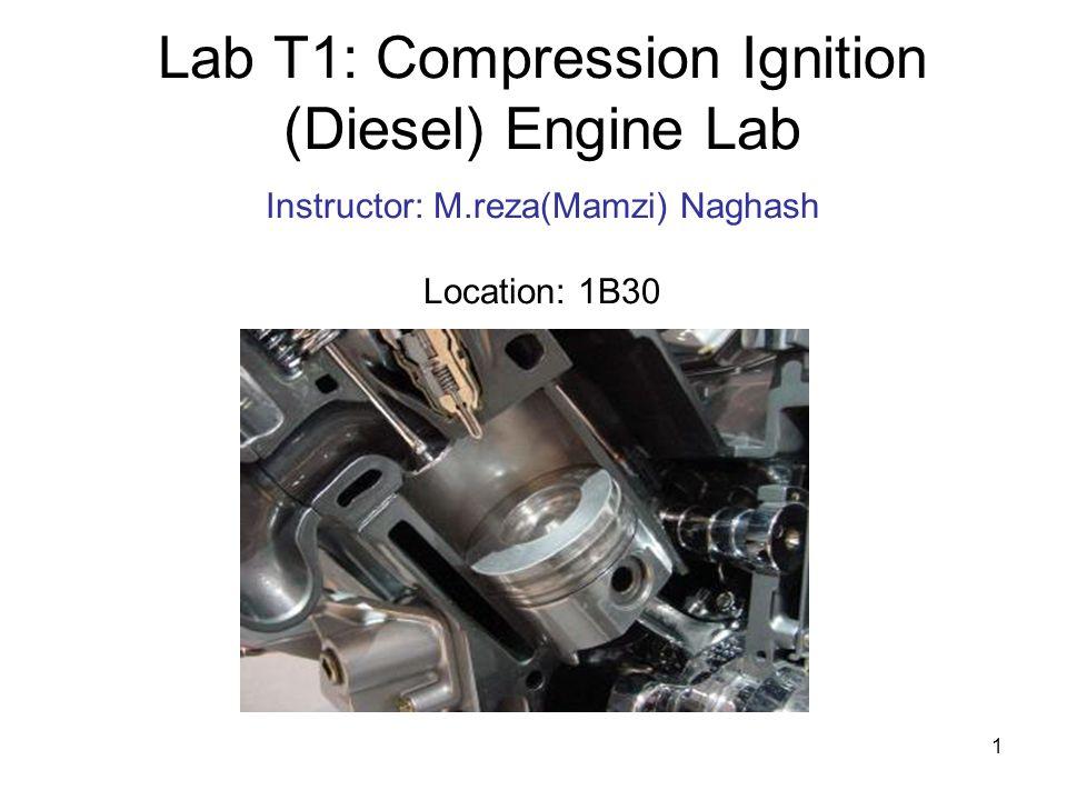 1 Lab T1: Compression Ignition (Diesel) Engine Lab Instructor: M.reza(Mamzi) Naghash Location: 1B30