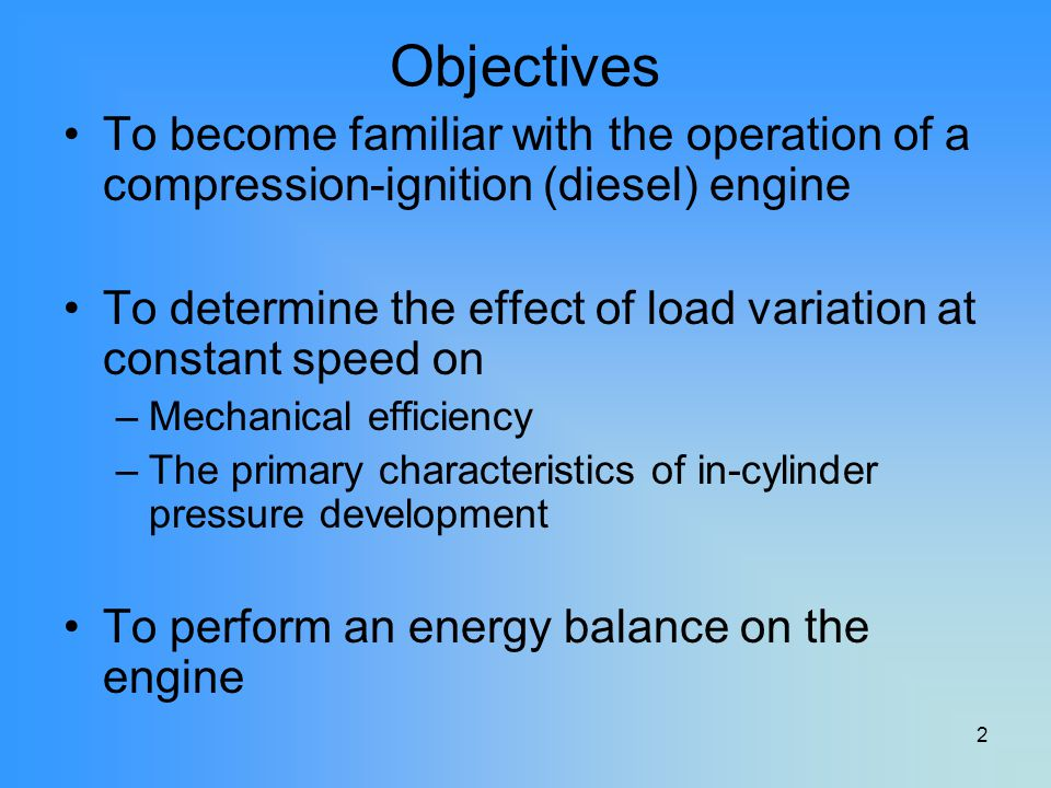 2 Objectives To become familiar with the operation of a compression-ignition (diesel) engine To determine the effect of load variation at constant spe