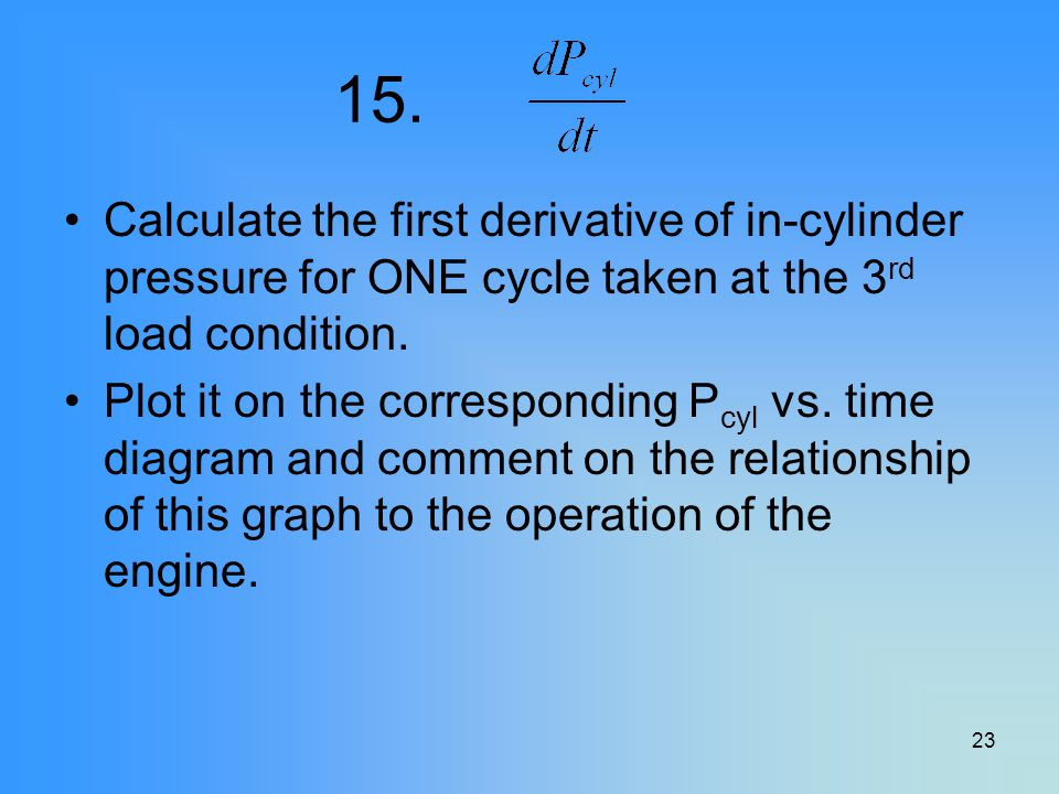 23 15. Calculate the first derivative of in-cylinder pressure for ONE cycle taken at the 3 rd load condition. Plot it on the corresponding P cyl vs. t