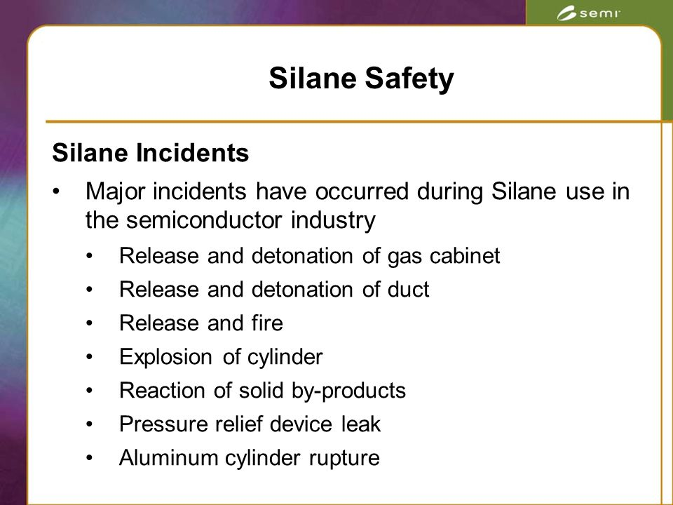 Silane Incidents Major incidents have occurred during Silane use in the semiconductor industry Release and detonation of gas cabinet Release and detonation of duct Release and fire Explosion of cylinder Reaction of solid by-products Pressure relief device leak Aluminum cylinder rupture Silane Safety