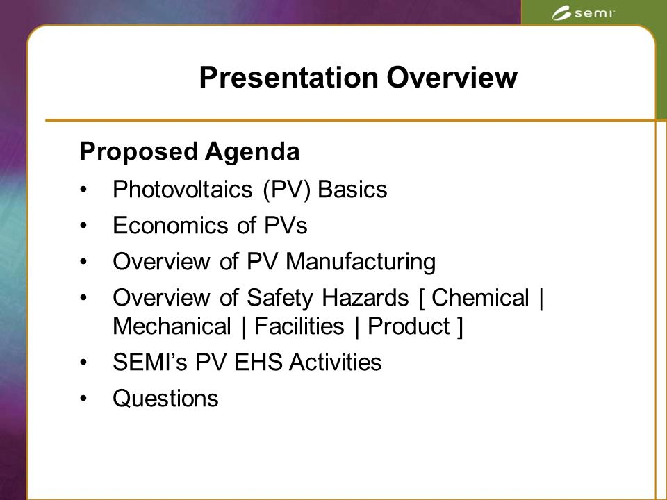 Proposed Agenda Photovoltaics (PV) Basics Economics of PVs Overview of PV Manufacturing Overview of Safety Hazards [ Chemical | Mechanical | Facilities | Product ] SEMI's PV EHS Activities Questions Presentation Overview