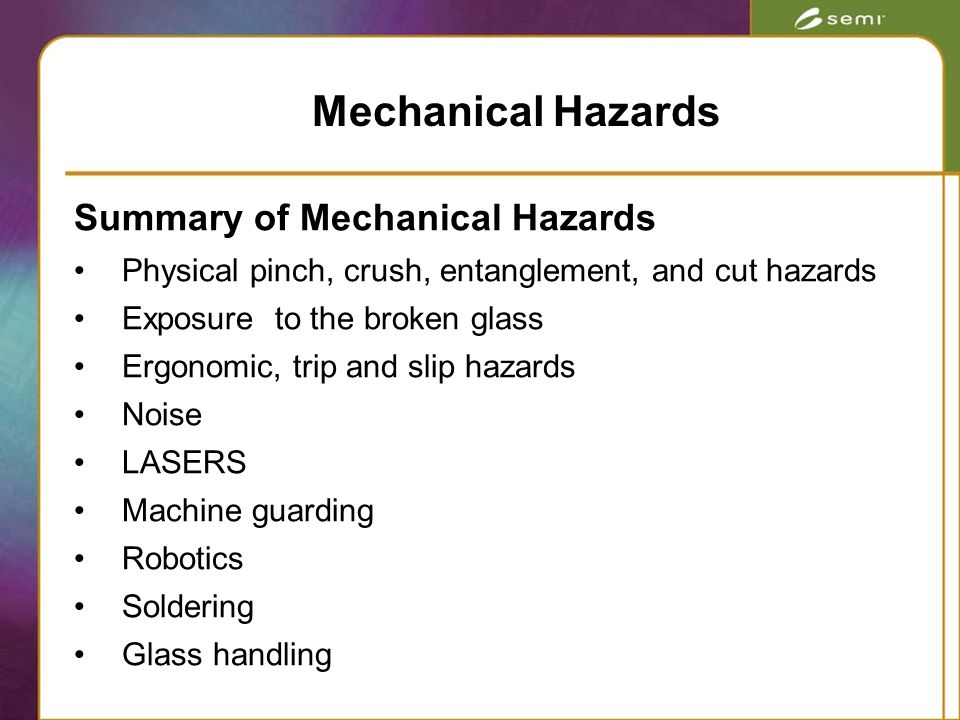 Summary of Mechanical Hazards Physical pinch, crush, entanglement, and cut hazards Exposure to the broken glass Ergonomic, trip and slip hazards Noise LASERS Machine guarding Robotics Soldering Glass handling Mechanical Hazards
