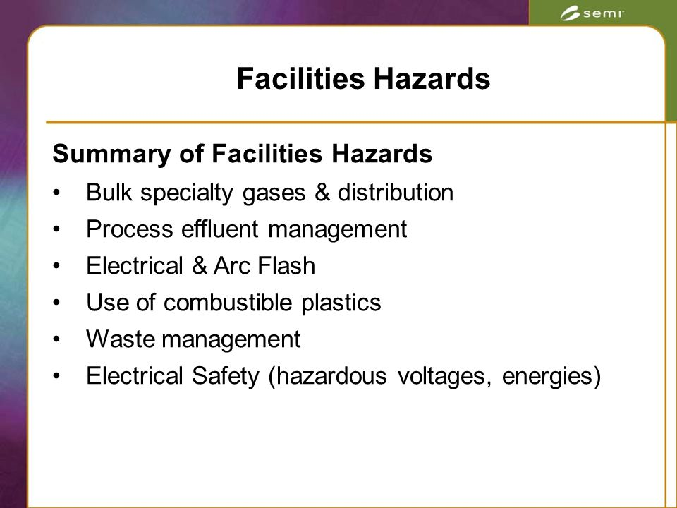 Summary of Facilities Hazards Bulk specialty gases & distribution Process effluent management Electrical & Arc Flash Use of combustible plastics Waste management Electrical Safety (hazardous voltages, energies) Facilities Hazards