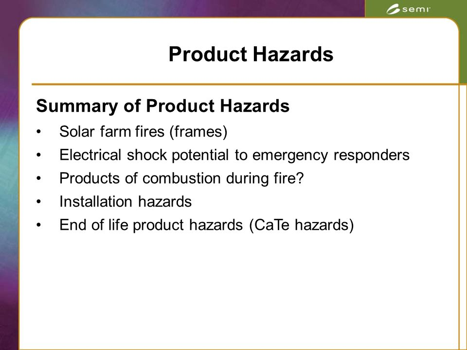 Summary of Product Hazards Solar farm fires (frames) Electrical shock potential to emergency responders Products of combustion during fire.