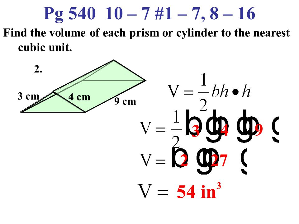 Pg 540 10 – 7 #1 – 7, 8 – 16 Find the volume of each prism or cylinder to the nearest cubic unit.