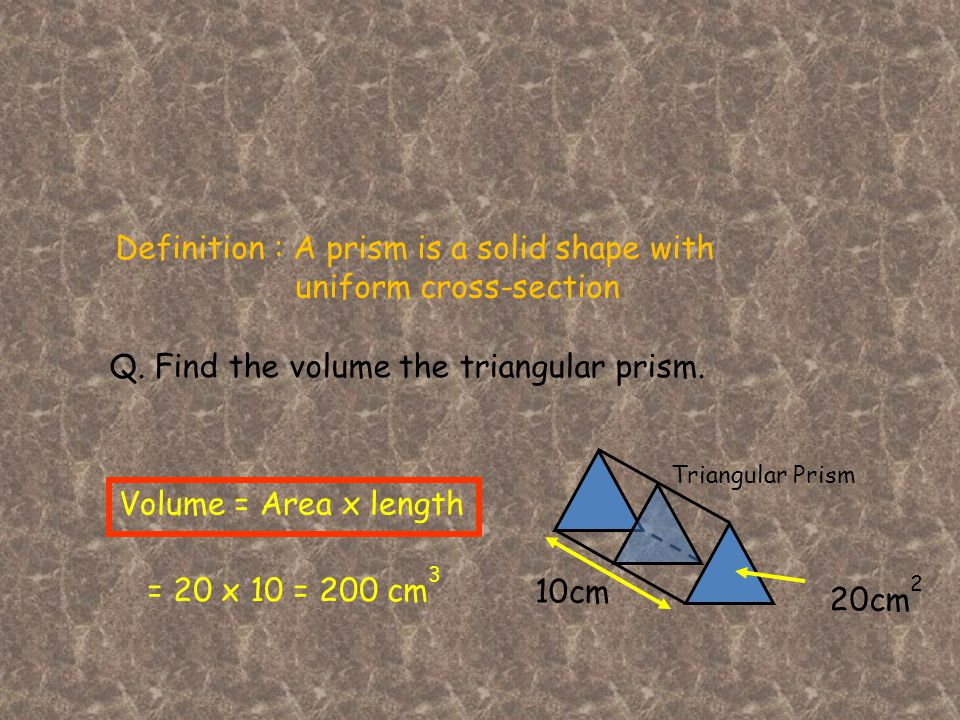 Definition : A prism is a solid shape with uniform cross-section Triangular Prism Volume = Area x length Q.