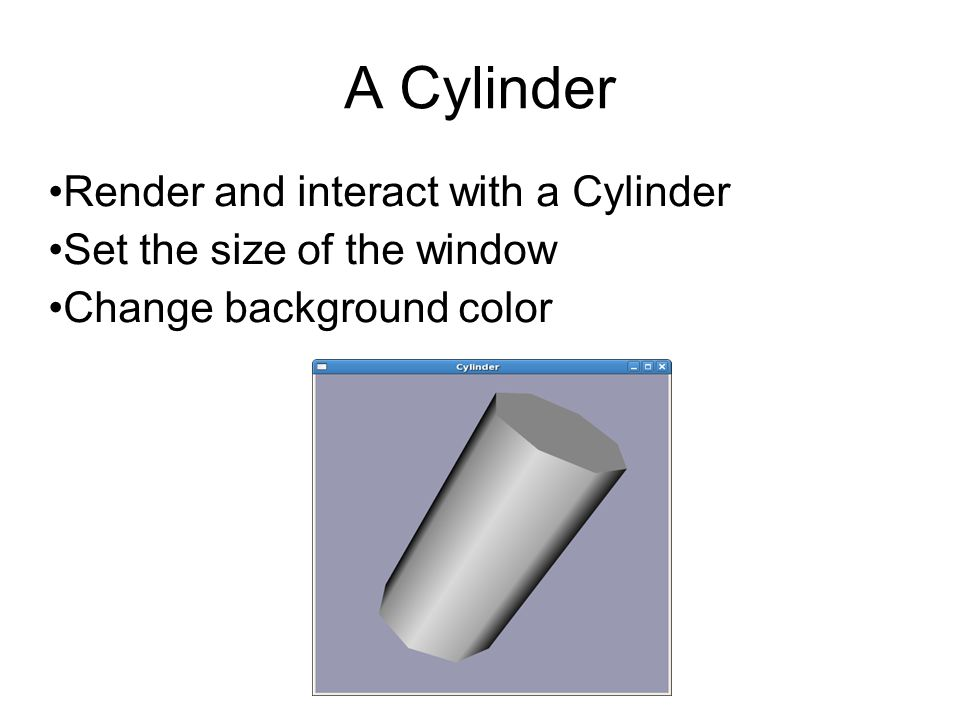A Cylinder Render and interact with a Cylinder Set the size of the window Change background color