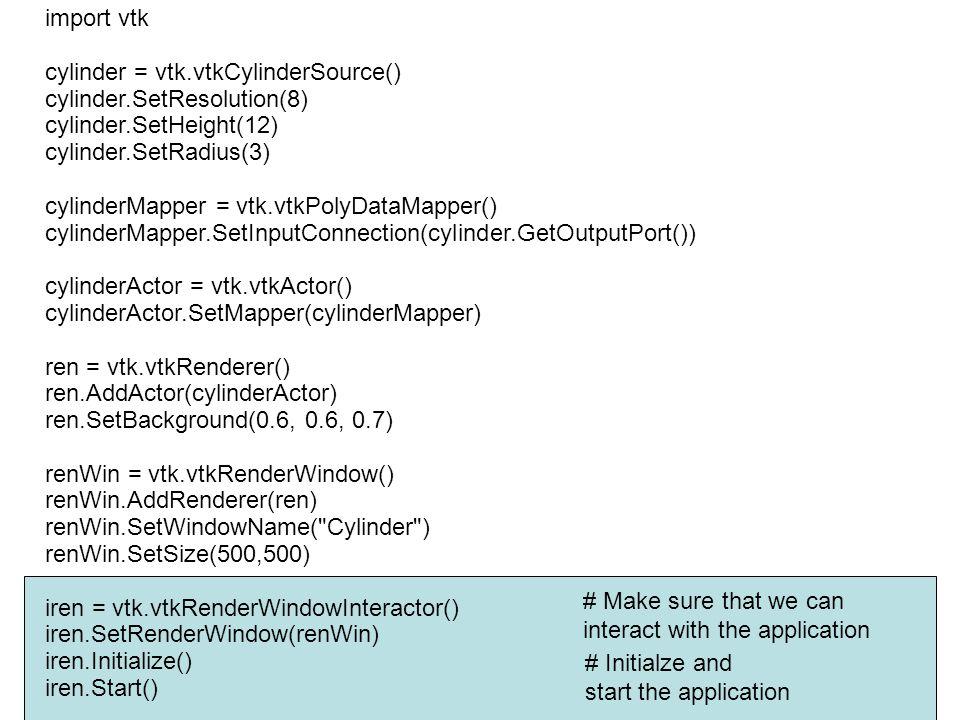 import vtk cylinder = vtk.vtkCylinderSource() cylinder.SetResolution(8) cylinder.SetHeight(12) cylinder.SetRadius(3) cylinderMapper = vtk.vtkPolyD