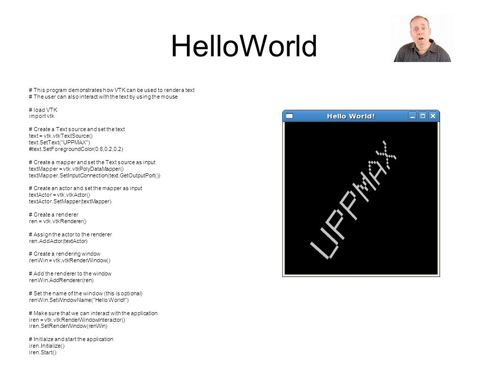 HelloWorld # This program demonstrates how VTK can be used to render a text # The user can also interact with the text by using the mouse # load VTK i