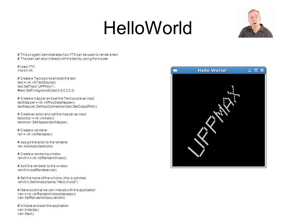 HelloWorld import vtk text = vtk.vtkTextSource() text.SetText( UPPMAX ) textMapper = vtk.vtkPolyDataMapper() textMapper.SetInputConnection(text.GetOutputPort()) textActor = vtk.vtkActor() textActor.SetMapper(textMapper) ren = vtk.vtkRenderer() ren.AddActor(textActor) renWin = vtk.vtkRenderWindow() renWin.AddRenderer(ren) renWin.SetWindowName( Hello World! ) iren = vtk.vtkRenderWindowInteractor() iren.SetRenderWindow(renWin) iren.Initialize() iren.Start() # load VTK