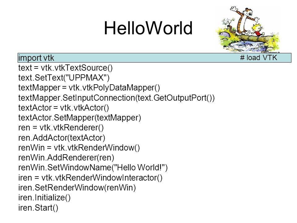 HelloWorld import vtk text = vtk.vtkTextSource() text.SetText( UPPMAX ) textMapper = vtk.vtkPolyDataMapper() textMapper.SetInputConnection(text.GetOutputPort()) textActor = vtk.vtkActor() textActor.SetMapper(textMapper) ren = vtk.vtkRenderer() ren.AddActor(textActor) renWin = vtk.vtkRenderWindow() renWin.AddRenderer(ren) renWin.SetWindowName( Hello World! ) iren = vtk.vtkRenderWindowInteractor() iren.SetRenderWindow(renWin) iren.Initialize() iren.Start() # Create a Text source and set the text