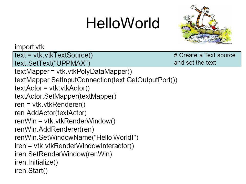 HelloWorld import vtk text = vtk.vtkTextSource() text.SetText( UPPMAX ) textMapper = vtk.vtkPolyDataMapper() textMapper.SetInputConnection(text.GetOutputPort()) textActor = vtk.vtkActor() textActor.SetMapper(textMapper) ren = vtk.vtkRenderer() ren.AddActor(textActor) renWin = vtk.vtkRenderWindow() renWin.AddRenderer(ren) renWin.SetWindowName( Hello World! ) iren = vtk.vtkRenderWindowInteractor() iren.SetRenderWindow(renWin) iren.Initialize() iren.Start() # Create a mapper and set the Text source as input