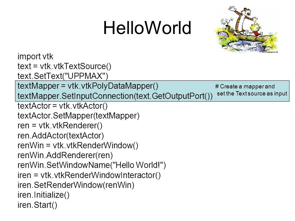 HelloWorld import vtk text = vtk.vtkTextSource() text.SetText( UPPMAX ) textMapper = vtk.vtkPolyDataMapper() textMapper.SetInputConnection(text.GetOutputPort()) textActor = vtk.vtkActor() textActor.SetMapper(textMapper) ren = vtk.vtkRenderer() ren.AddActor(textActor) renWin = vtk.vtkRenderWindow() renWin.AddRenderer(ren) renWin.SetWindowName( Hello World! ) iren = vtk.vtkRenderWindowInteractor() iren.SetRenderWindow(renWin) iren.Initialize() iren.Start() # Create an actor and set the mapper as input