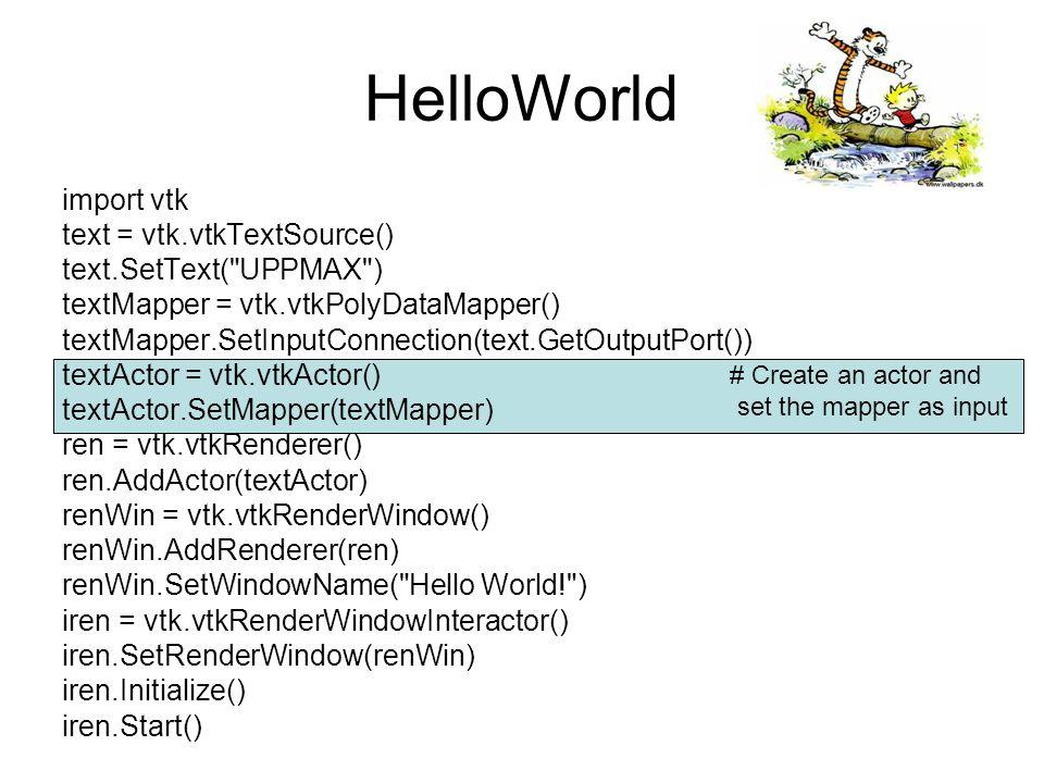 HelloWorld import vtk text = vtk.vtkTextSource() text.SetText( UPPMAX ) textMapper = vtk.vtkPolyDataMapper() textMapper.SetInputConnection(text.GetOutputPort()) textActor = vtk.vtkActor() textActor.SetMapper(textMapper) ren = vtk.vtkRenderer() ren.AddActor(textActor) renWin = vtk.vtkRenderWindow() renWin.AddRenderer(ren) renWin.SetWindowName( Hello World! ) iren = vtk.vtkRenderWindowInteractor() iren.SetRenderWindow(renWin) iren.Initialize() iren.Start() # Create a renderer # Assign the actor to the renderer