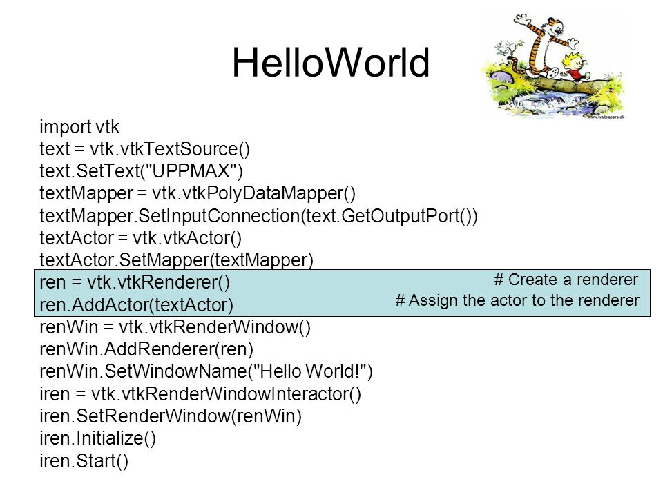 HelloWorld import vtk text = vtk.vtkTextSource() text.SetText( UPPMAX ) textMapper = vtk.vtkPolyDataMapper() textMapper.SetInputConnection(text.GetOutputPort()) textActor = vtk.vtkActor() textActor.SetMapper(textMapper) ren = vtk.vtkRenderer() ren.AddActor(textActor) renWin = vtk.vtkRenderWindow() renWin.AddRenderer(ren) renWin.SetWindowName( Hello World! ) iren = vtk.vtkRenderWindowInteractor() iren.SetRenderWindow(renWin) iren.Initialize() iren.Start() # Create a rendering window # Add the renderer to the window # Set the name of the window