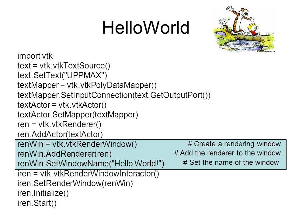 HelloWorld import vtk text = vtk.vtkTextSource() text.SetText( UPPMAX ) textMapper = vtk.vtkPolyDataMapper() textMapper.SetInputConnection(text.GetOutputPort()) textActor = vtk.vtkActor() textActor.SetMapper(textMapper) ren = vtk.vtkRenderer() ren.AddActor(textActor) renWin = vtk.vtkRenderWindow() renWin.AddRenderer(ren) renWin.SetWindowName( Hello World! ) iren = vtk.vtkRenderWindowInteractor() iren.SetRenderWindow(renWin) iren.Initialize() iren.Start() # Make sure that we can interact with the application # Initialze and start the application