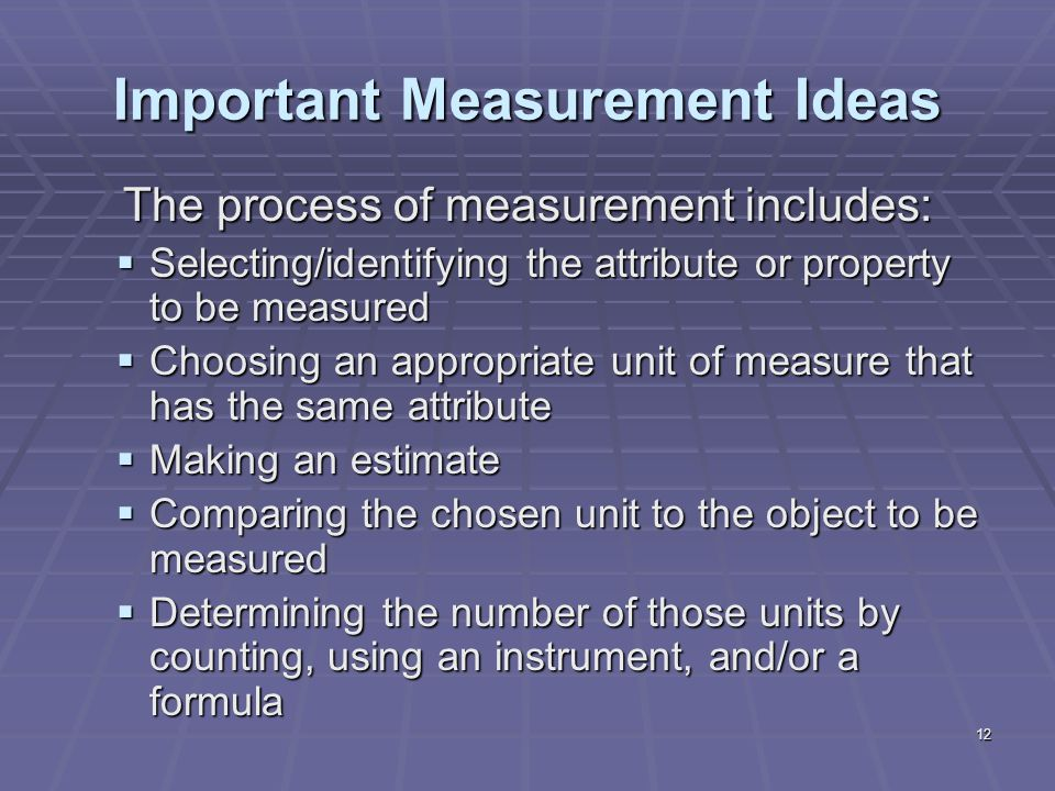 12 Important Measurement Ideas The process of measurement includes:  Selecting/identifying the attribute or property to be measured  Choosing an appropriate unit of measure that has the same attribute  Making an estimate  Comparing the chosen unit to the object to be measured  Determining the number of those units by counting, using an instrument, and/or a formula