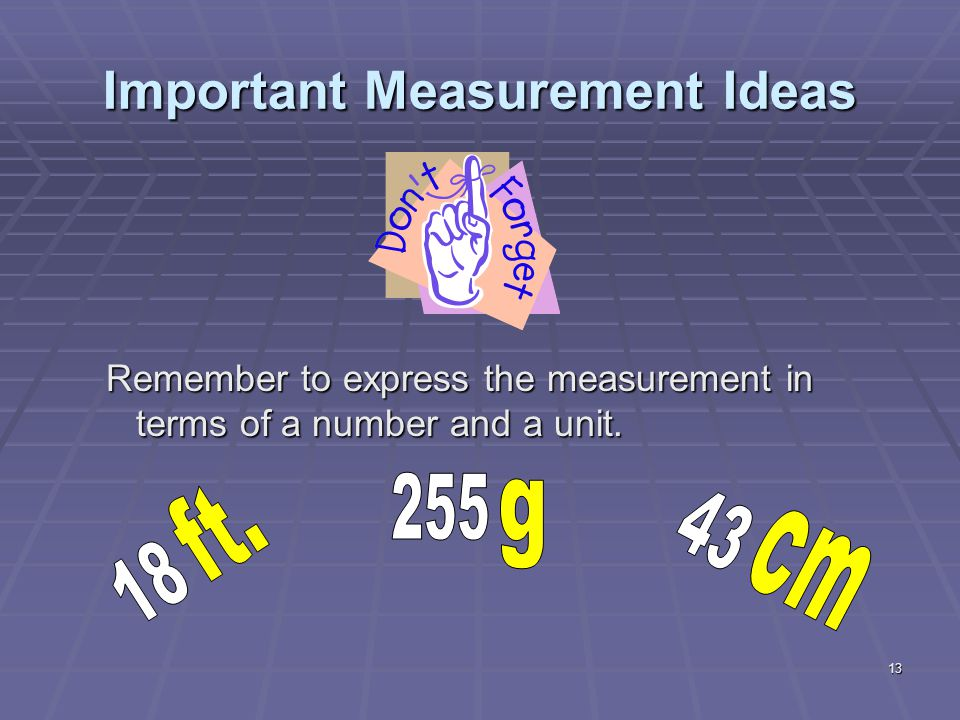 13 Important Measurement Ideas Remember to express the measurement in terms of a number and a unit.