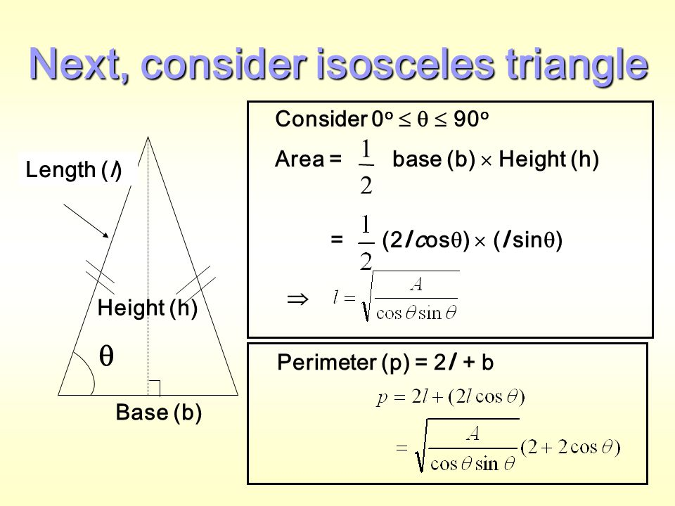 Right-angled triangle Suppose the area of the triangle is 100 cm 2 Area(A)Base(b)Height(h)Hypotenuse(a)Perimeter (p) 1001200200.0025401.0025 1002 100.02202.02 ::::: 10014.114.184420.0020436.92828 ::::: Conclusion: The perimeter is the smallest if b  h i.e.