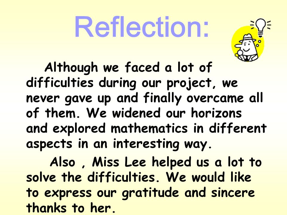 Reflection: After doing the project, we have learnt : 1.more about geometric skills, calculating skills of different prisms, such as cylinders, cones and spheres 2.information research and presentation skills 3.plotting graphs by using Microsoft Excel 4.The most important thing: we learnt that we can use mathematics to explain a lot of things in our daily lives.