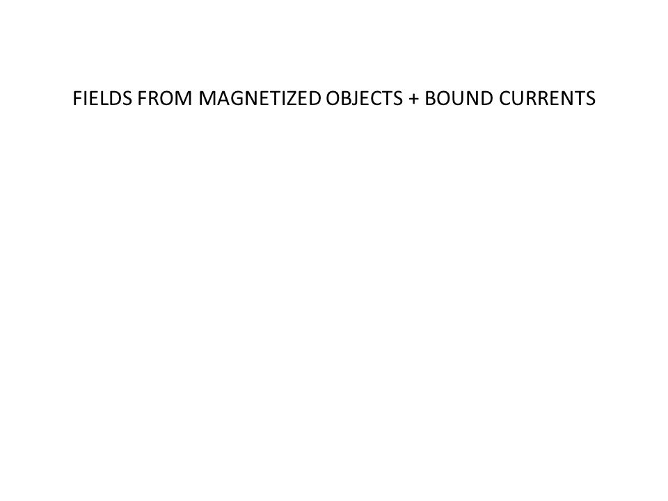 FIELDS FROM MAGNETIZED OBJECTS + BOUND CURRENTS