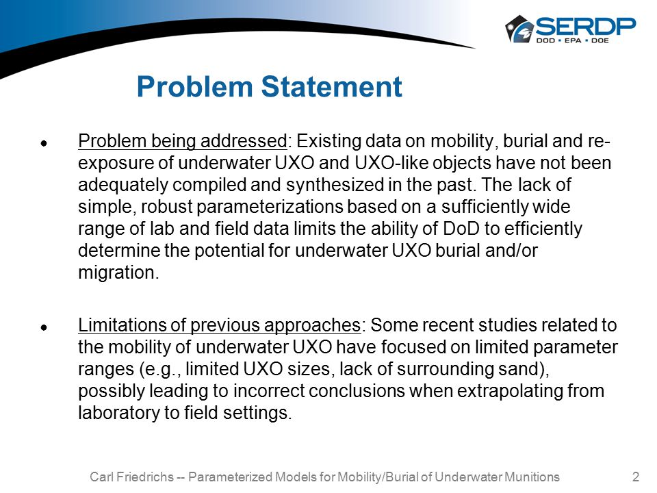 Problem Statement ● Problem being addressed: Existing data on mobility, burial and re- exposure of underwater UXO and UXO-like objects have not been a