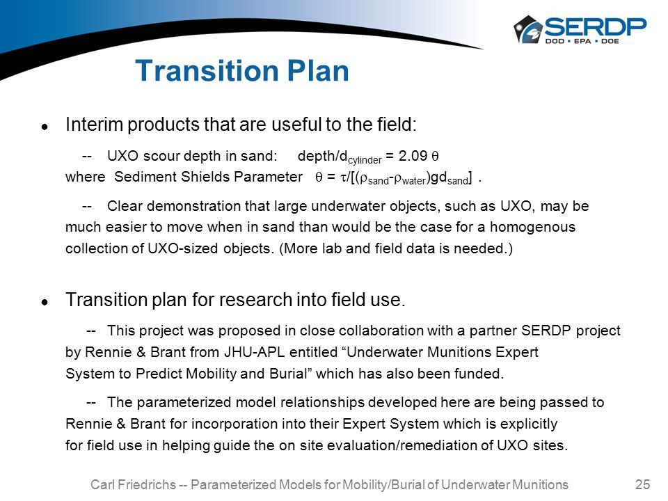 Carl Friedrichs -- Parameterized Models for Mobility/Burial of Underwater Munitions 25 Transition Plan ● Interim products that are useful to the field: --UXO scour depth in sand: depth/d cylinder = 2.09  where Sediment Shields Parameter  =  /[(  sand -  water )gd sand ].