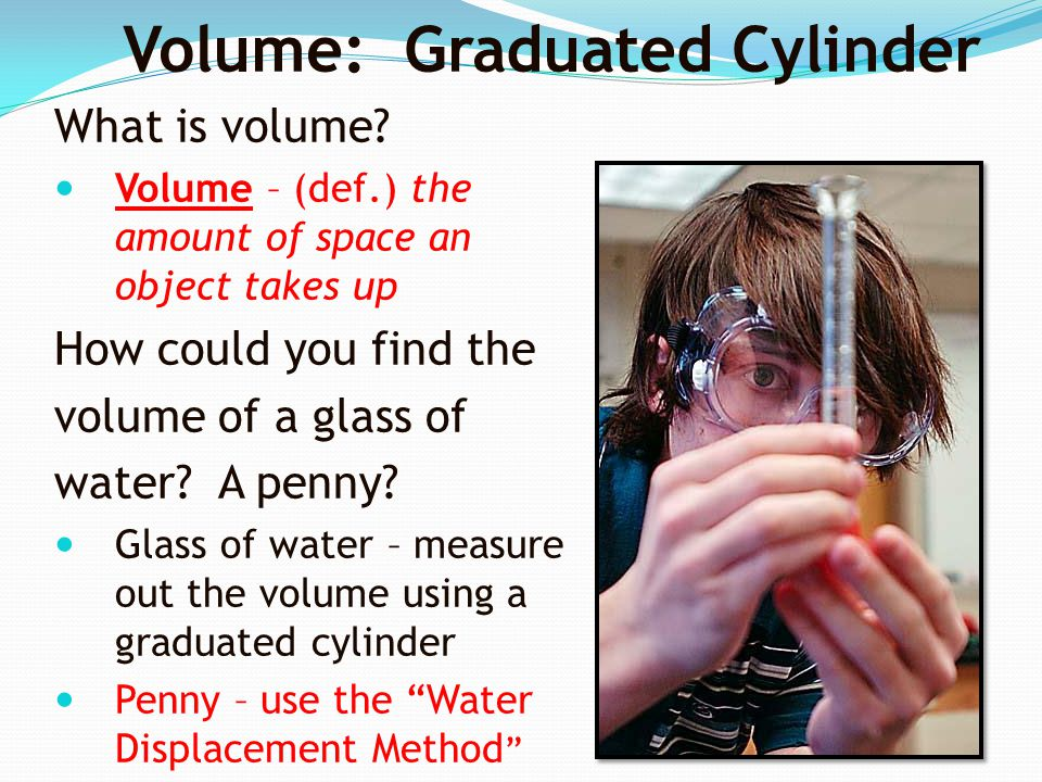 What is volume? Volume – (def.) the amount of space an object takes up How could you find the volume of a glass of water? A penny? Glass of water – me