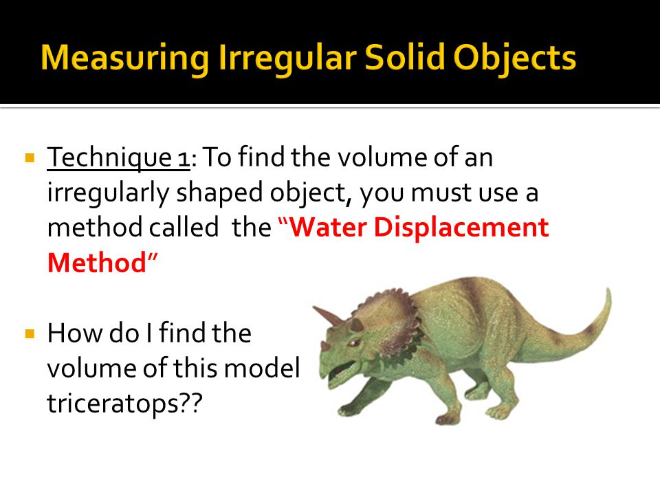 " Technique 1: To find the volume of an irregularly shaped object, you must use a method called the ""Water Displacement Method""  How do I find the vo"