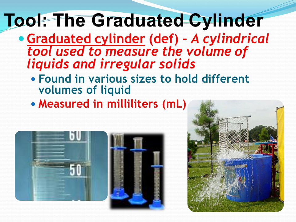 Graduated cylinder (def) – A cylindrical tool used to measure the volume of liquids and irregular solids Found in various sizes to hold different volu
