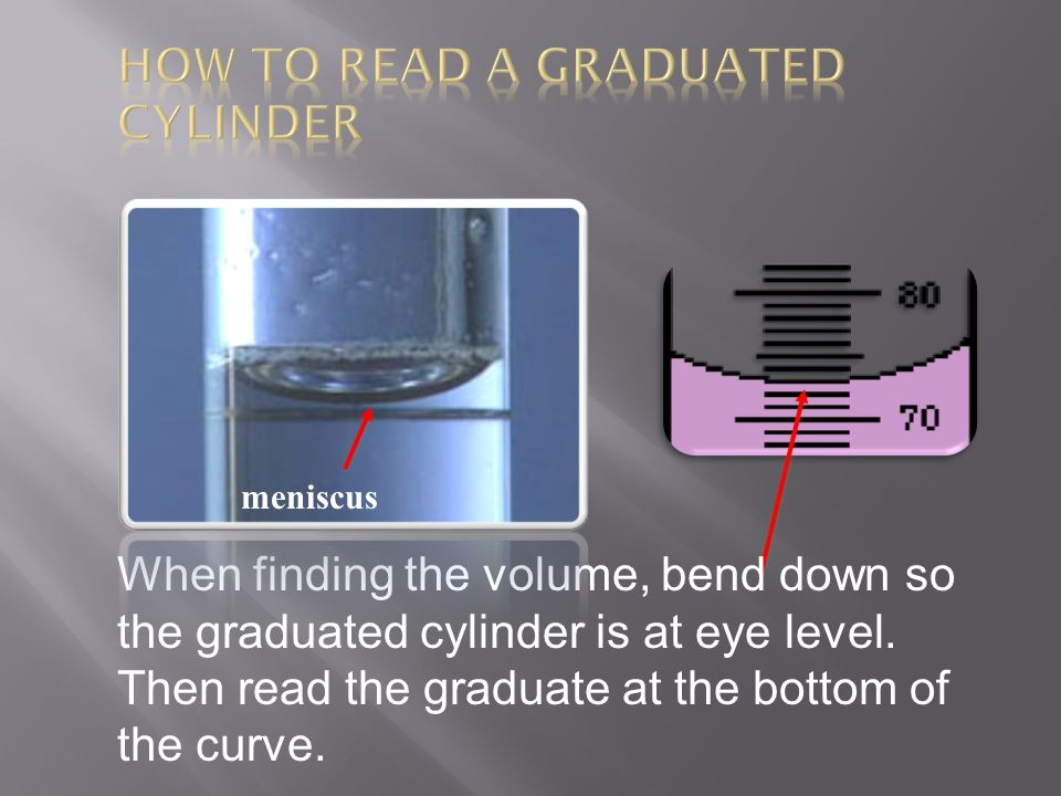 When finding the volume, bend down so the graduated cylinder is at eye level. Then read the graduate at the bottom of the curve. meniscus