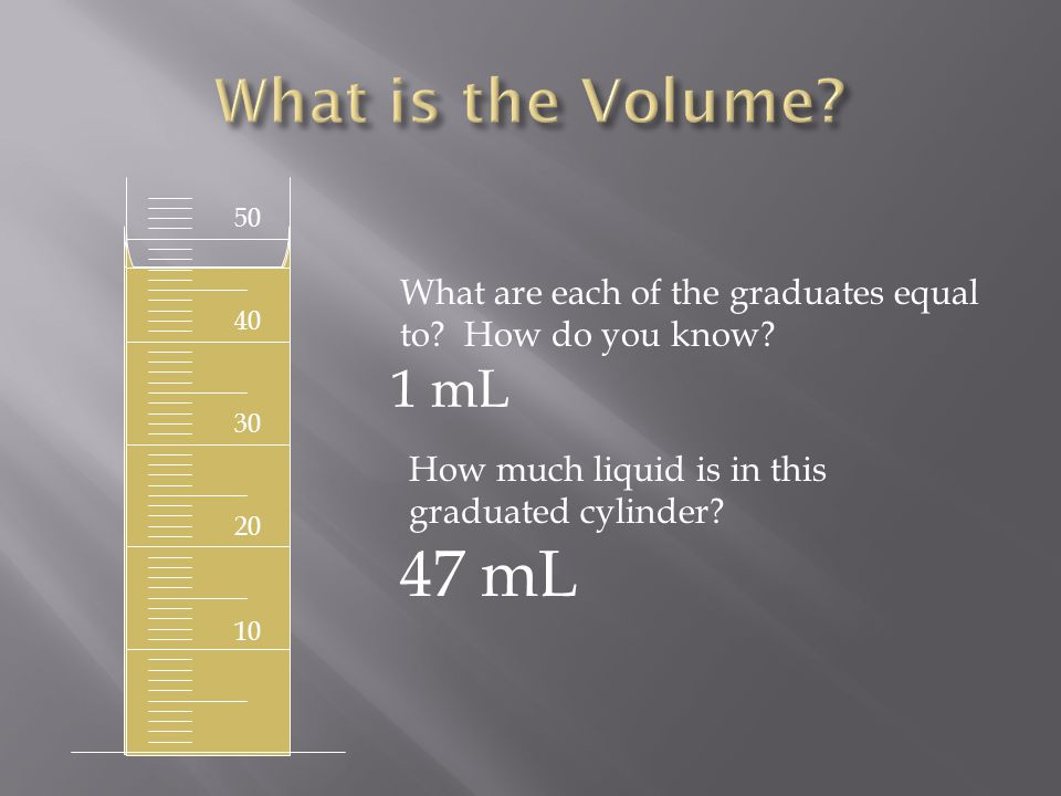 50 40 30 20 10 What are each of the graduates equal to? How do you know? 1 mL How much liquid is in this graduated cylinder? 47 mL