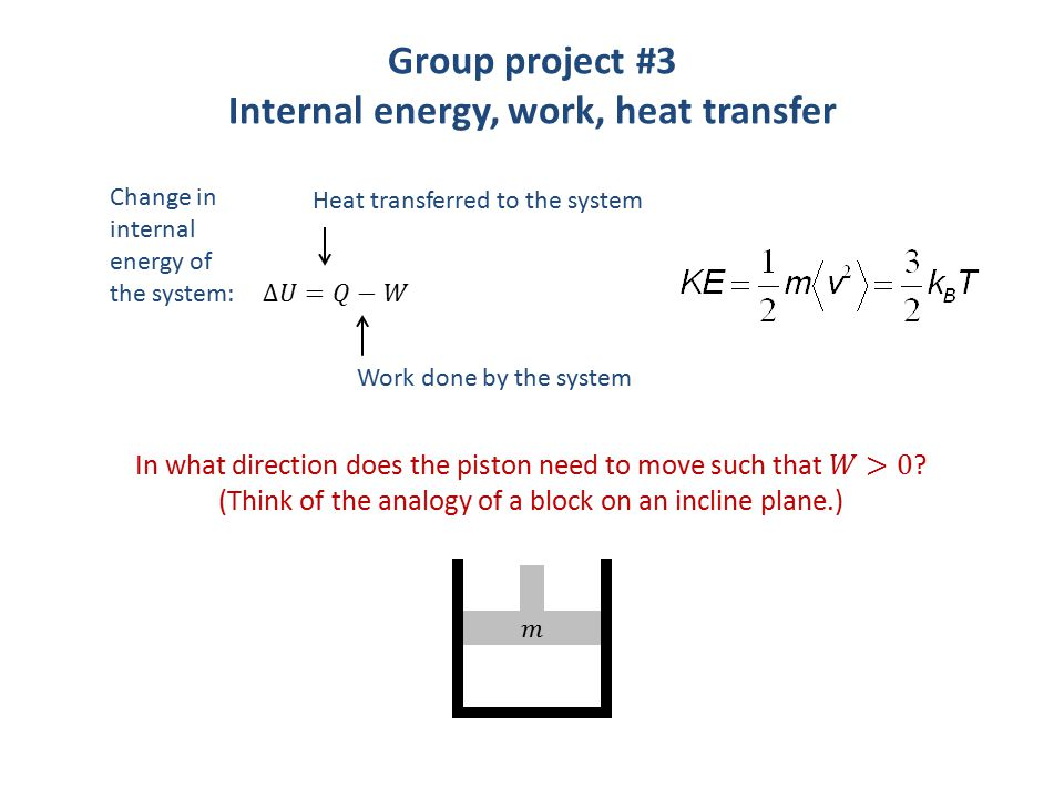 Group project #3 Internal energy, work, heat transfer Change in internal energy of the system: Heat transferred to the system Work done by the system